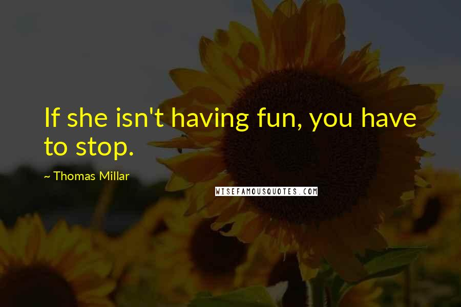 Thomas Millar quotes: If she isn't having fun, you have to stop.