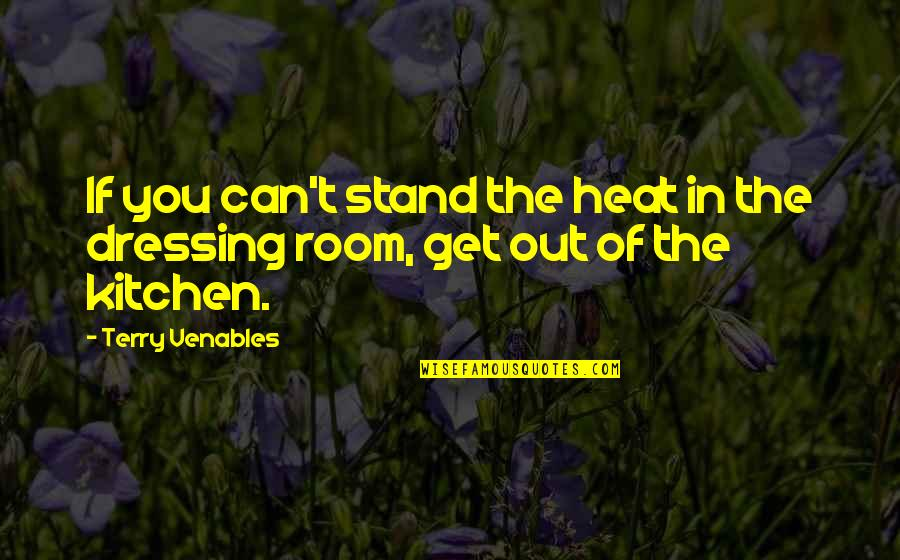 Thomas Moran Quotes By Terry Venables: If you can't stand the heat in the