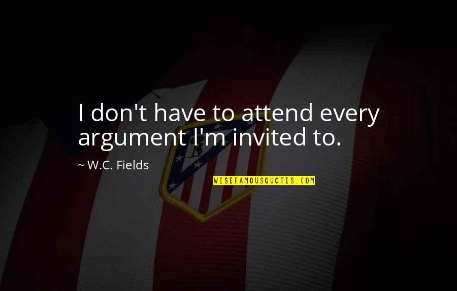 Thomas Moran Quotes By W.C. Fields: I don't have to attend every argument I'm