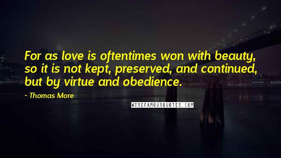 Thomas More quotes: For as love is oftentimes won with beauty, so it is not kept, preserved, and continued, but by virtue and obedience.