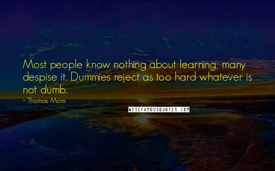 Thomas More quotes: Most people know nothing about learning; many despise it. Dummies reject as too hard whatever is not dumb.