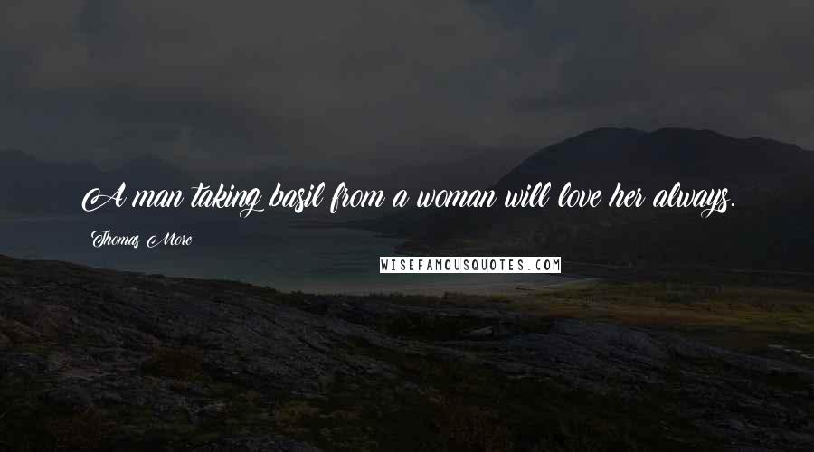 Thomas More quotes: A man taking basil from a woman will love her always.