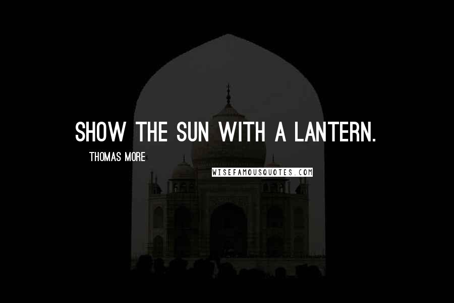 Thomas More quotes: Show the sun with a lantern.