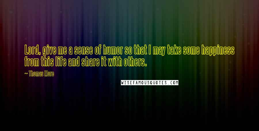 Thomas More quotes: Lord, give me a sense of humor so that I may take some happiness from this life and share it with others.