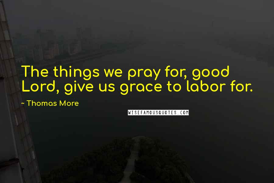 Thomas More quotes: The things we pray for, good Lord, give us grace to labor for.