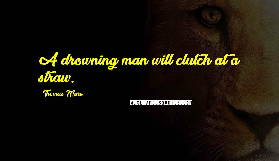 Thomas More quotes: A drowning man will clutch at a straw.