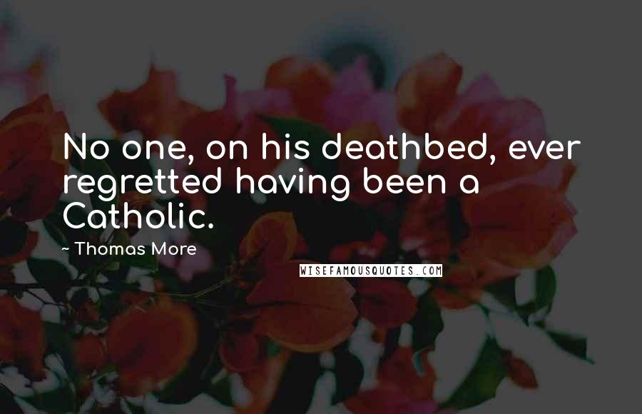 Thomas More quotes: No one, on his deathbed, ever regretted having been a Catholic.