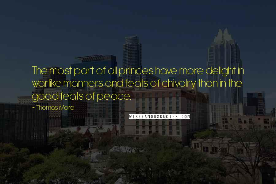 Thomas More quotes: The most part of all princes have more delight in warlike manners and feats of chivalry than in the good feats of peace.