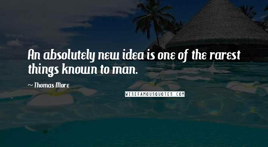 Thomas More quotes: An absolutely new idea is one of the rarest things known to man.