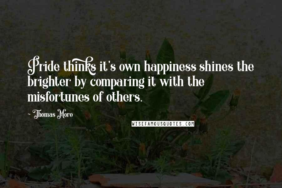 Thomas More quotes: Pride thinks it's own happiness shines the brighter by comparing it with the misfortunes of others.
