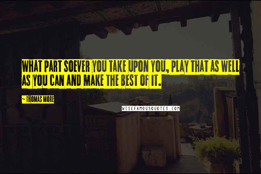 Thomas More quotes: What part soever you take upon you, play that as well as you can and make the best of it.