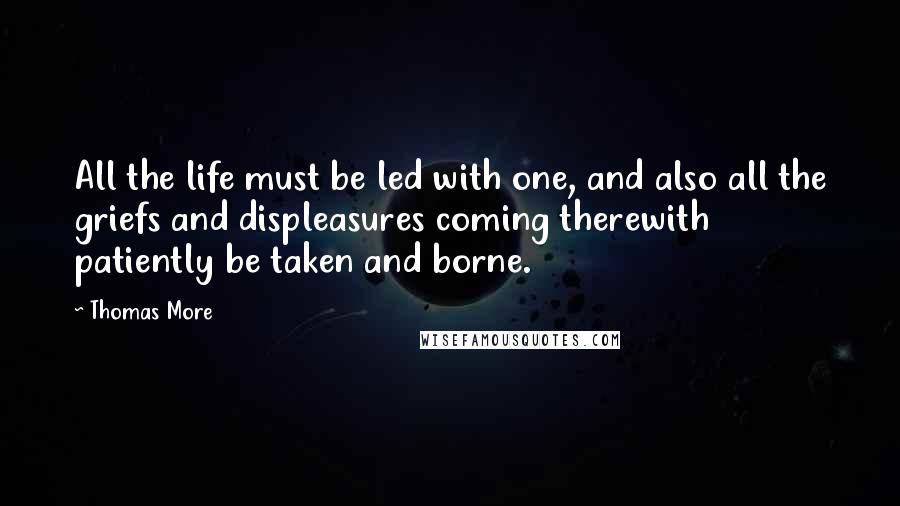 Thomas More quotes: All the life must be led with one, and also all the griefs and displeasures coming therewith patiently be taken and borne.