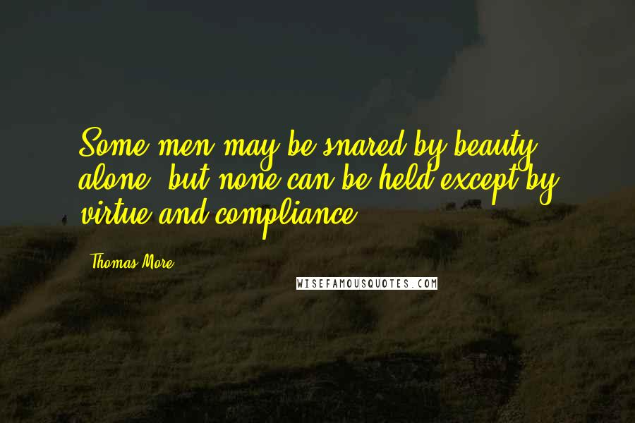 Thomas More quotes: Some men may be snared by beauty alone, but none can be held except by virtue and compliance.
