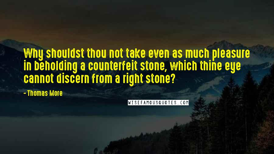 Thomas More quotes: Why shouldst thou not take even as much pleasure in beholding a counterfeit stone, which thine eye cannot discern from a right stone?