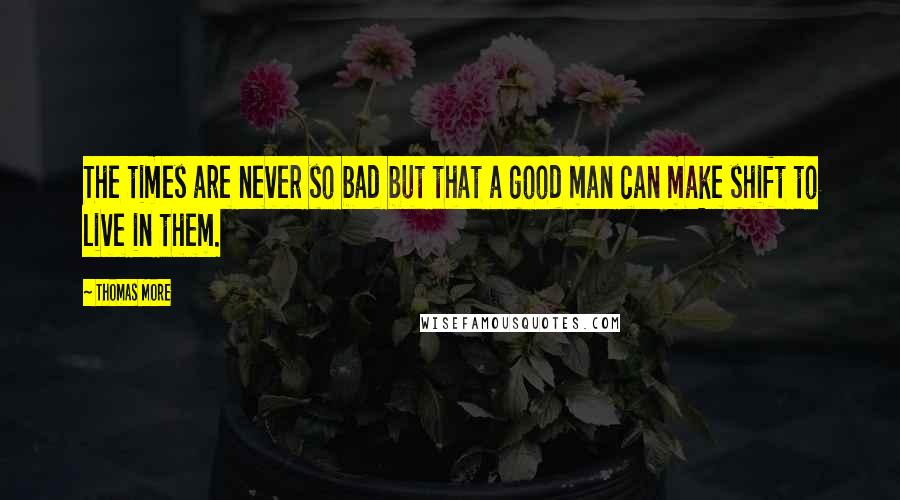 Thomas More quotes: The times are never so bad but that a good man can make shift to live in them.
