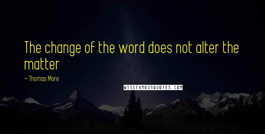Thomas More quotes: The change of the word does not alter the matter