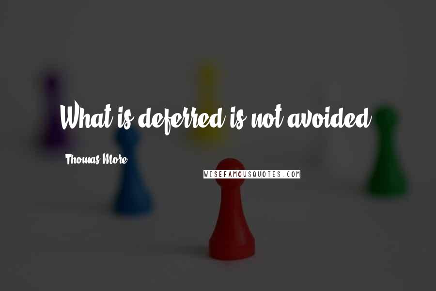 Thomas More quotes: What is deferred is not avoided.
