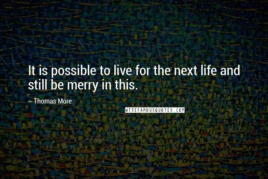 Thomas More quotes: It is possible to live for the next life and still be merry in this.