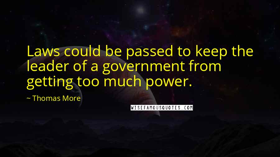 Thomas More quotes: Laws could be passed to keep the leader of a government from getting too much power.