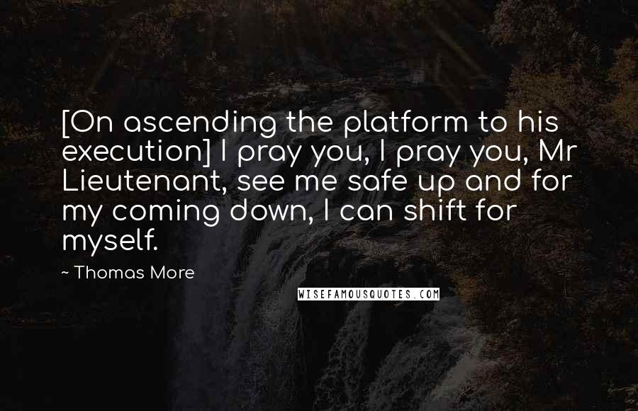 Thomas More quotes: [On ascending the platform to his execution] I pray you, I pray you, Mr Lieutenant, see me safe up and for my coming down, I can shift for myself.