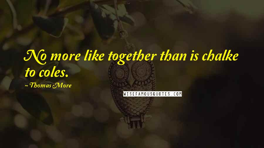 Thomas More quotes: No more like together than is chalke to coles.