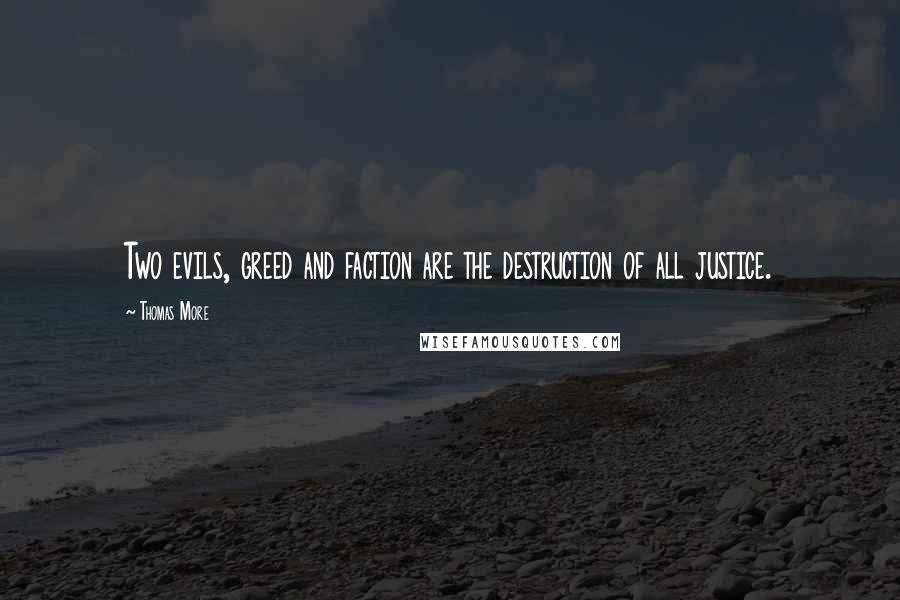 Thomas More quotes: Two evils, greed and faction are the destruction of all justice.