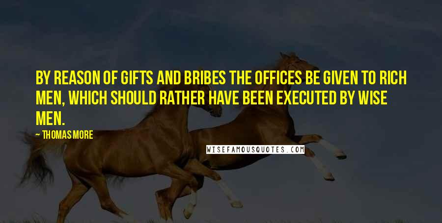 Thomas More quotes: By reason of gifts and bribes the offices be given to rich men, which should rather have been executed by wise men.