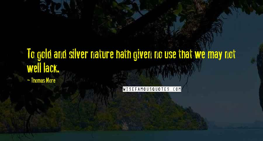 Thomas More quotes: To gold and silver nature hath given no use that we may not well lack.