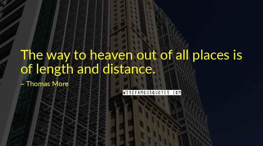 Thomas More quotes: The way to heaven out of all places is of length and distance.