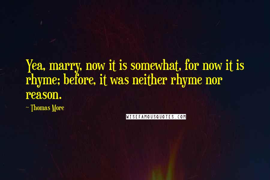 Thomas More quotes: Yea, marry, now it is somewhat, for now it is rhyme; before, it was neither rhyme nor reason.