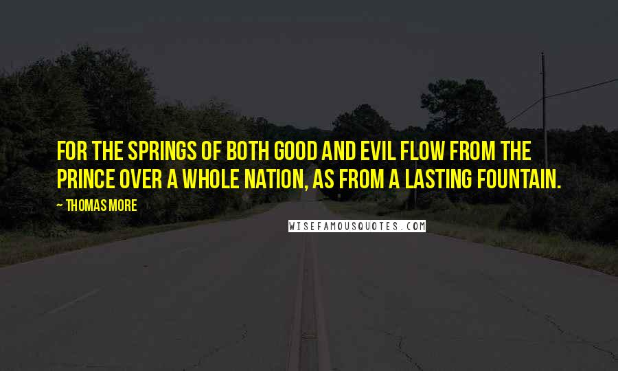 Thomas More quotes: For the springs of both good and evil flow from the prince over a whole nation, as from a lasting fountain.