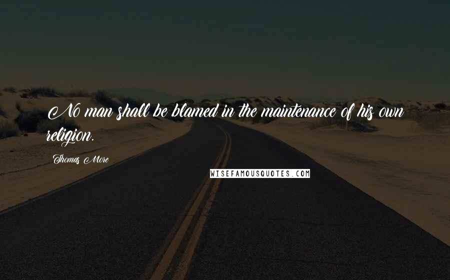 Thomas More quotes: No man shall be blamed in the maintenance of his own religion.