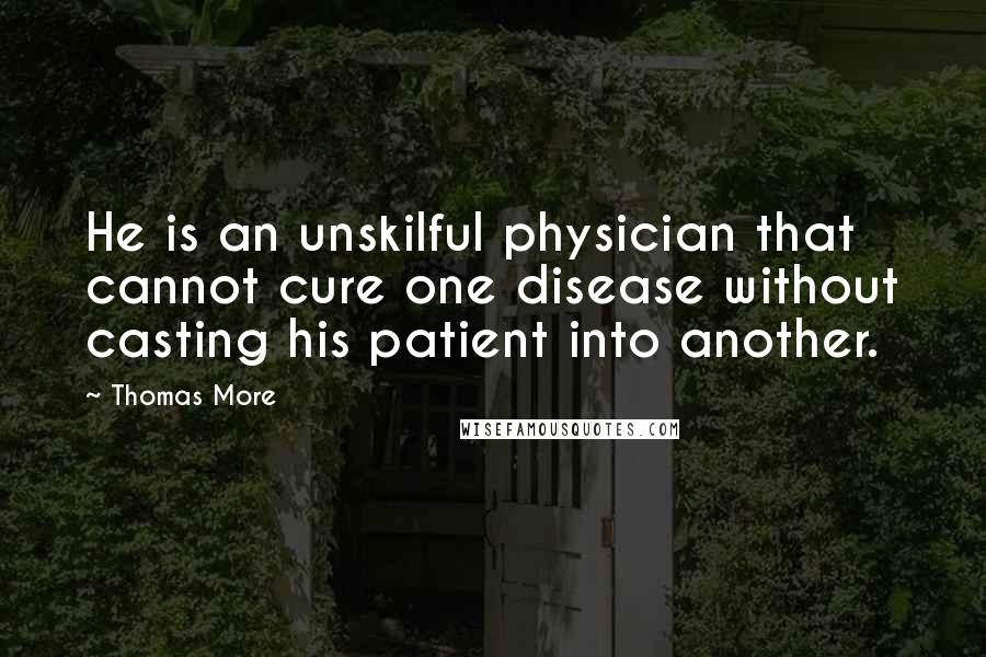 Thomas More quotes: He is an unskilful physician that cannot cure one disease without casting his patient into another.