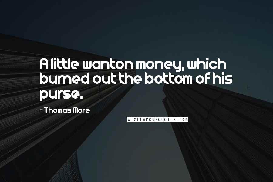 Thomas More quotes: A little wanton money, which burned out the bottom of his purse.