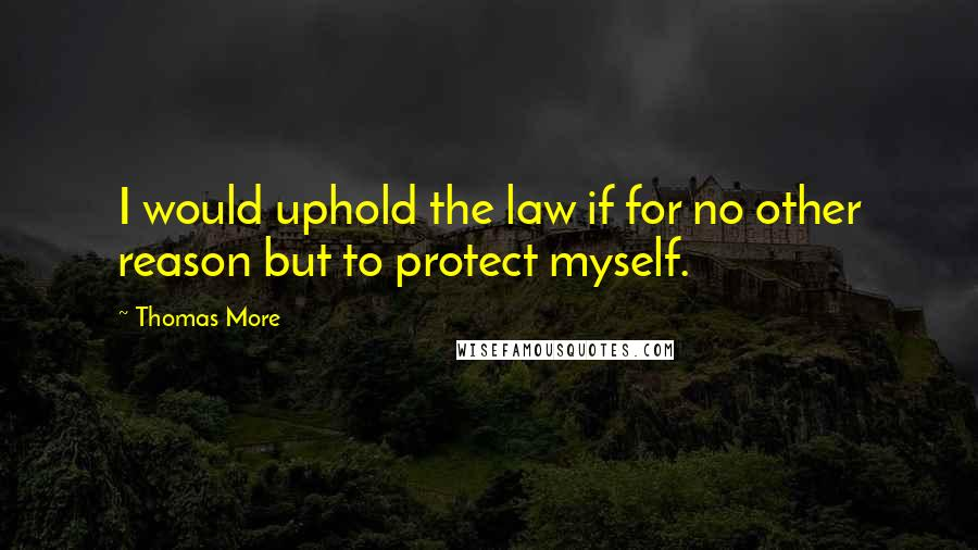 Thomas More quotes: I would uphold the law if for no other reason but to protect myself.