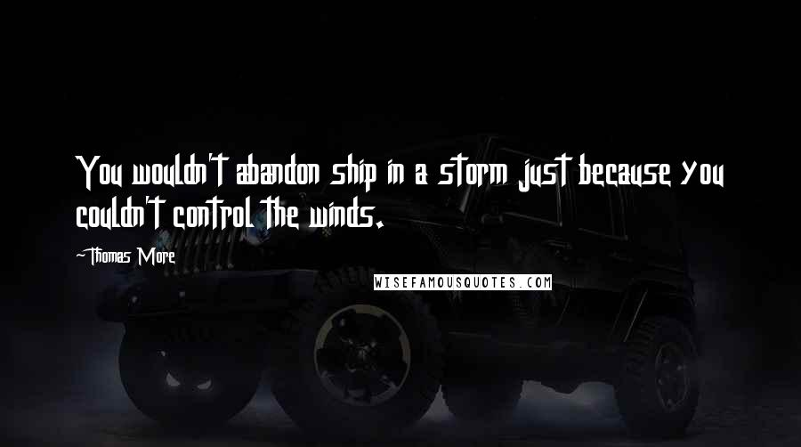 Thomas More quotes: You wouldn't abandon ship in a storm just because you couldn't control the winds.