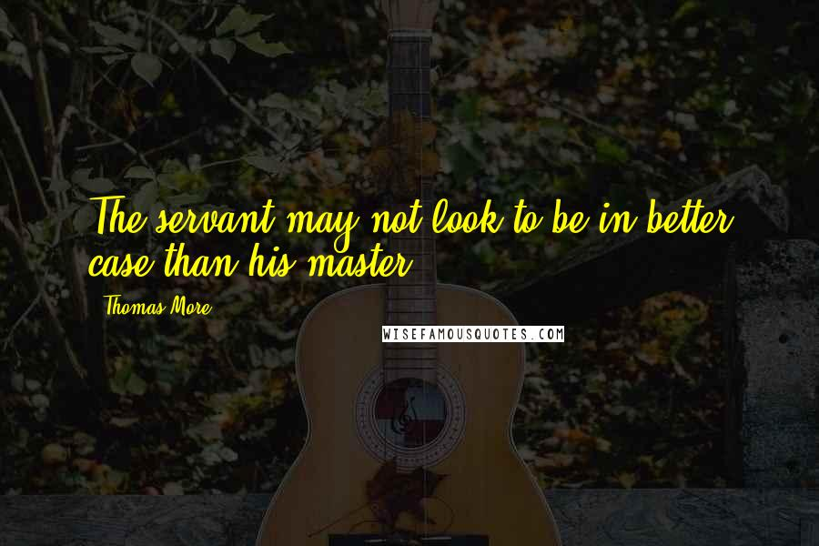 Thomas More quotes: The servant may not look to be in better case than his master.