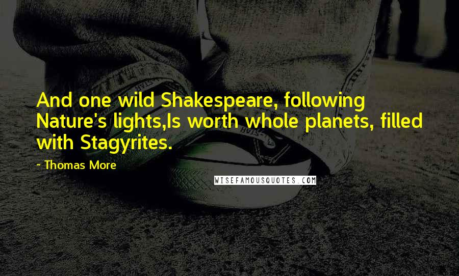 Thomas More quotes: And one wild Shakespeare, following Nature's lights,Is worth whole planets, filled with Stagyrites.