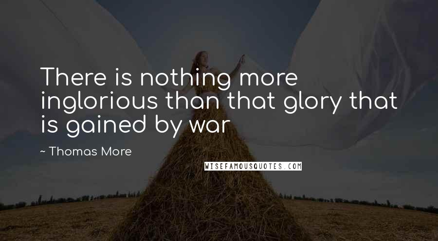 Thomas More quotes: There is nothing more inglorious than that glory that is gained by war