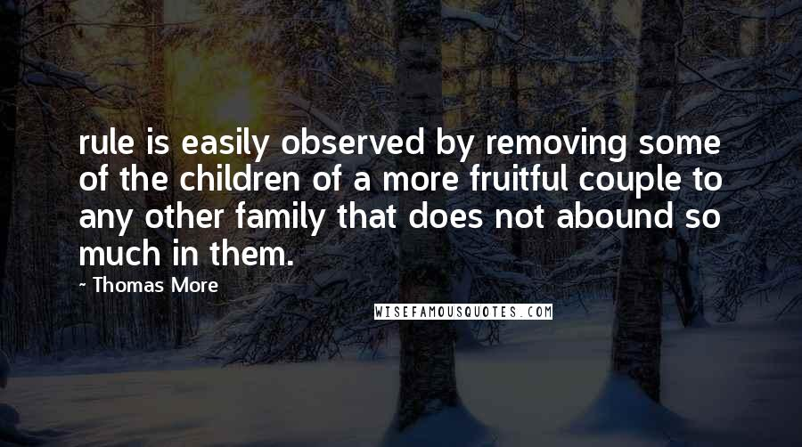 Thomas More quotes: rule is easily observed by removing some of the children of a more fruitful couple to any other family that does not abound so much in them.
