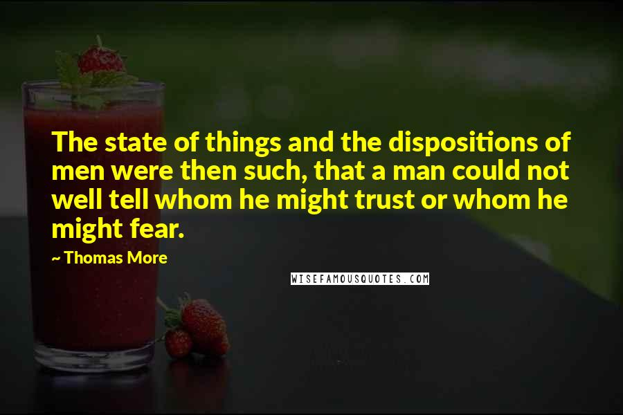 Thomas More quotes: The state of things and the dispositions of men were then such, that a man could not well tell whom he might trust or whom he might fear.