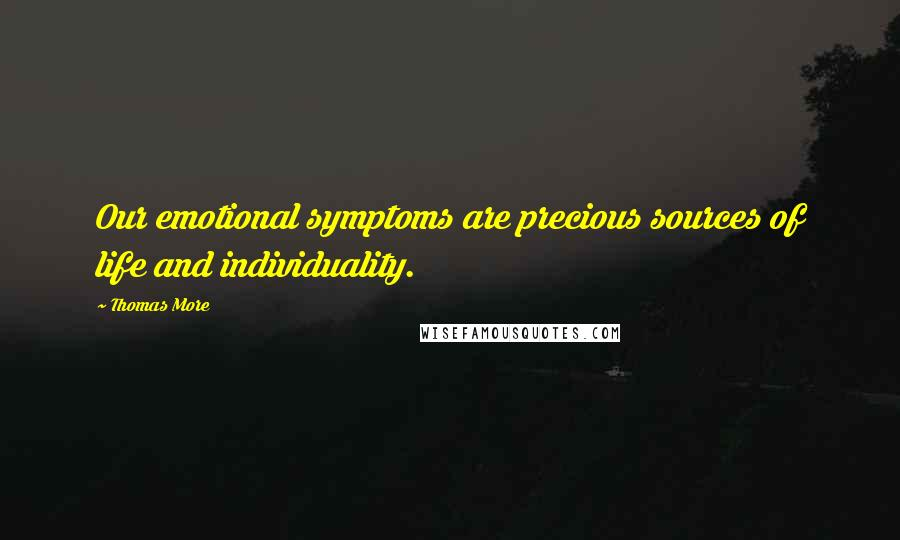 Thomas More quotes: Our emotional symptoms are precious sources of life and individuality.