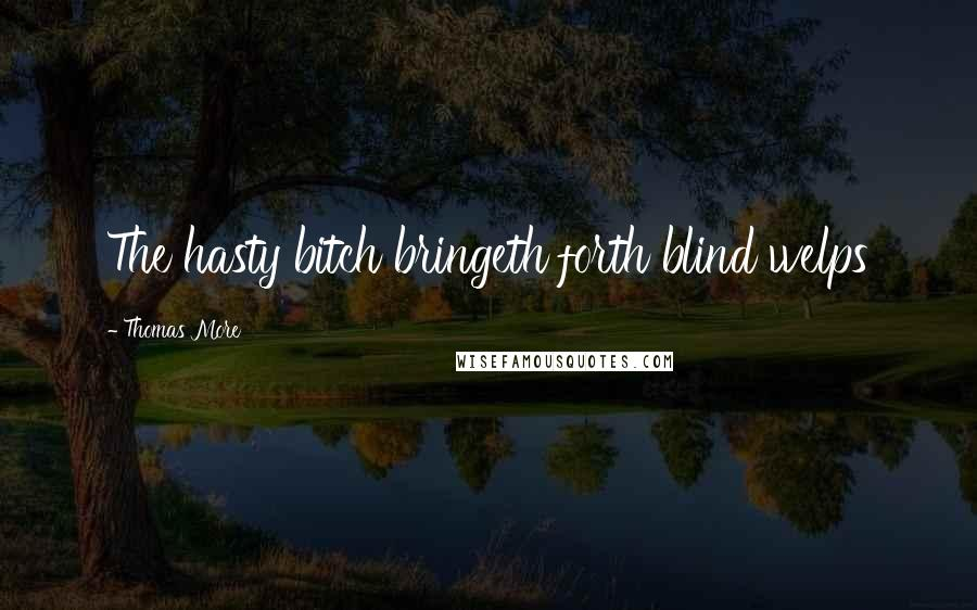 Thomas More quotes: The hasty bitch bringeth forth blind welps