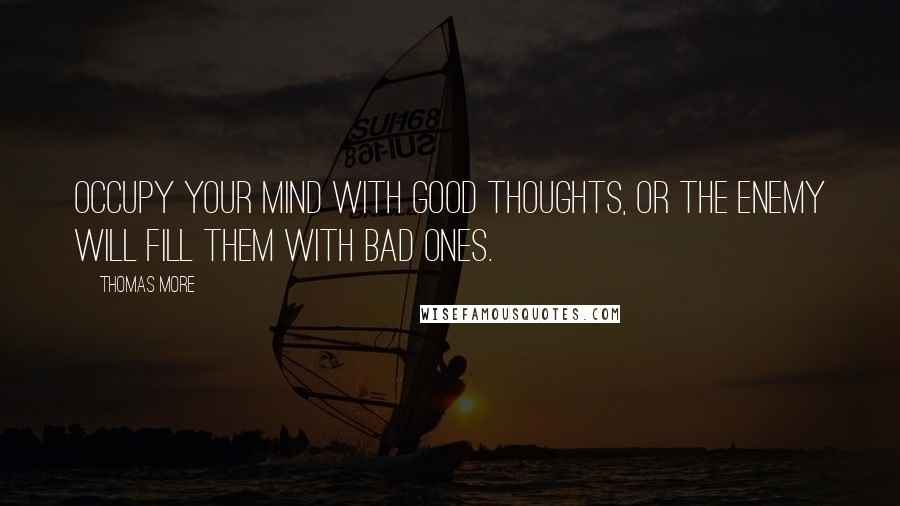Thomas More quotes: Occupy your mind with good thoughts, or the enemy will fill them with bad ones.