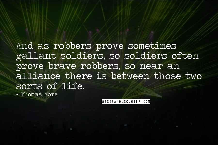 Thomas More quotes: And as robbers prove sometimes gallant soldiers, so soldiers often prove brave robbers, so near an alliance there is between those two sorts of life.