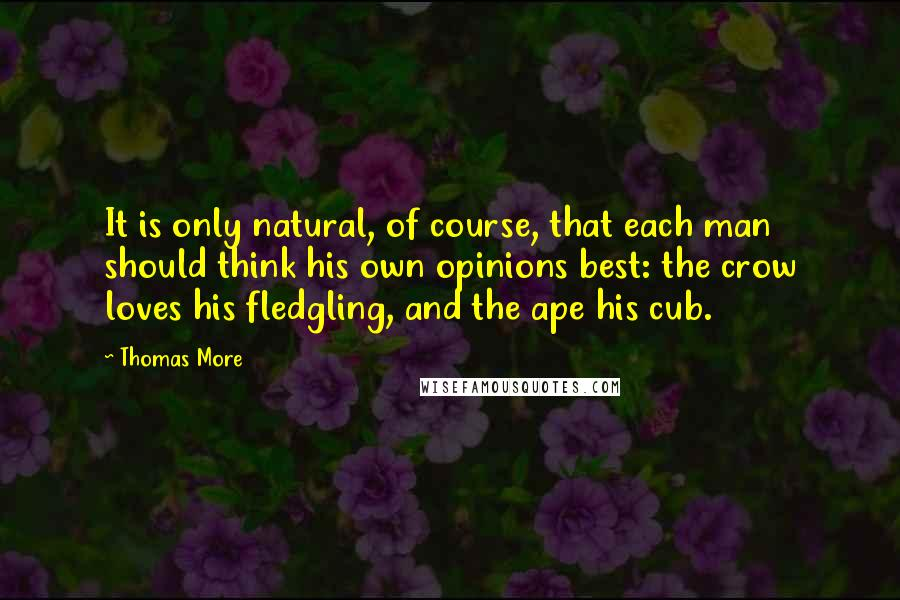 Thomas More quotes: It is only natural, of course, that each man should think his own opinions best: the crow loves his fledgling, and the ape his cub.