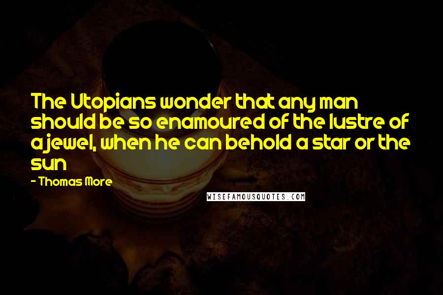 Thomas More quotes: The Utopians wonder that any man should be so enamoured of the lustre of a jewel, when he can behold a star or the sun