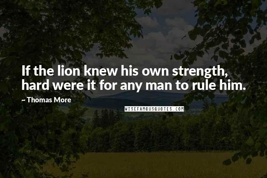 Thomas More quotes: If the lion knew his own strength, hard were it for any man to rule him.