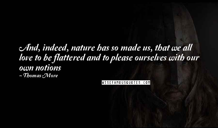Thomas More quotes: And, indeed, nature has so made us, that we all love to be flattered and to please ourselves with our own notions