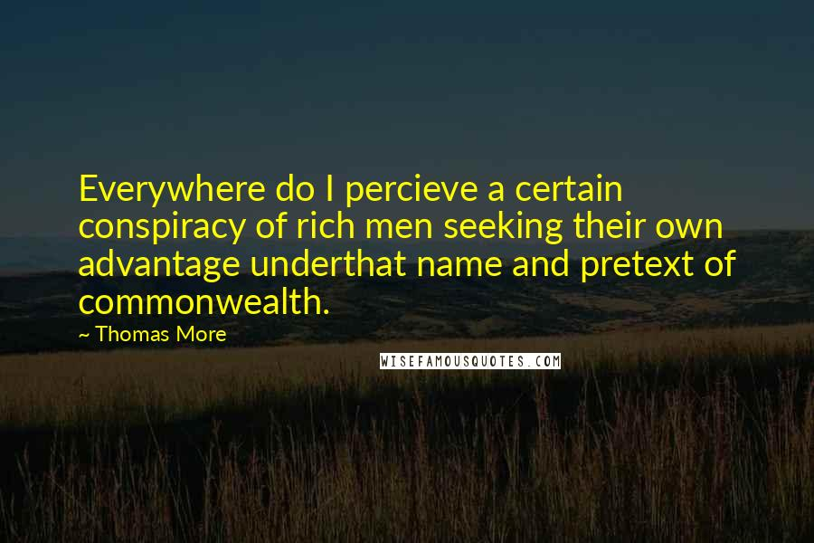 Thomas More quotes: Everywhere do I percieve a certain conspiracy of rich men seeking their own advantage underthat name and pretext of commonwealth.